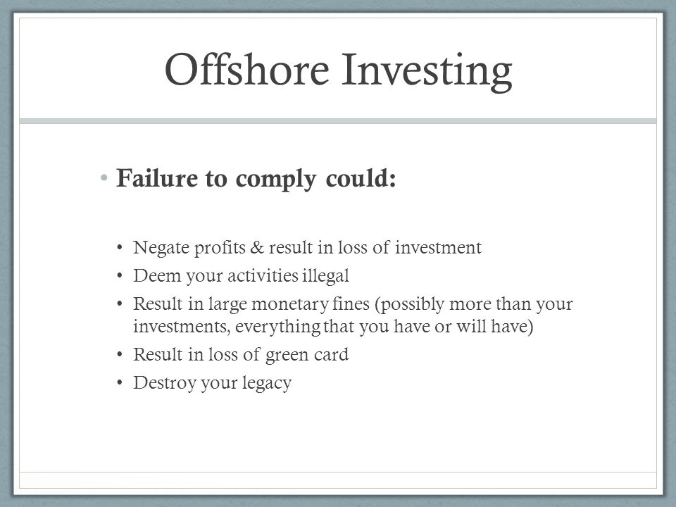 Offshore Investing Failure to comply could: Negate profits & result in loss of investment Deem your activities illegal Result in large monetary fines (possibly more than your investments, everything that you have or will have) Result in loss of green card Destroy your legacy
