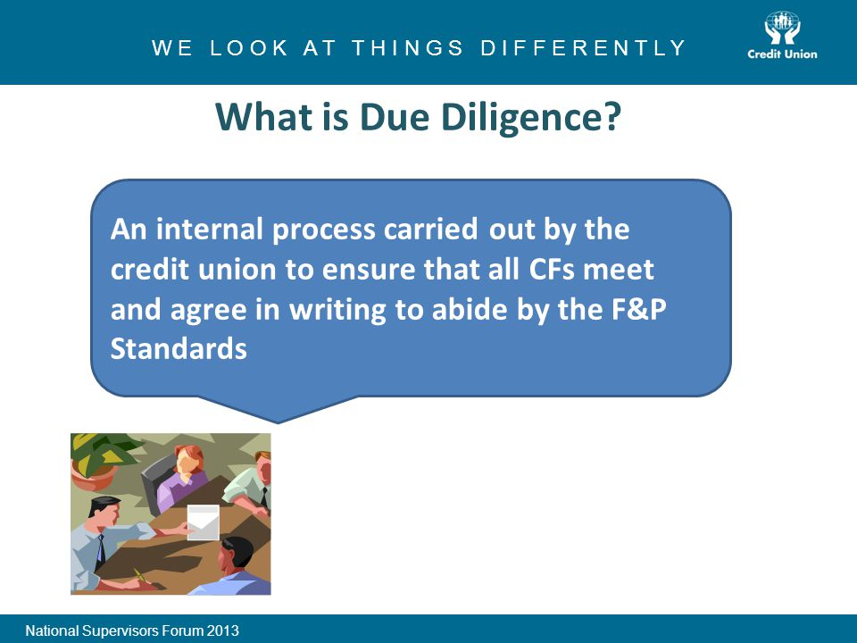 1 W E L O O K A T T H I N G S D I F F E R E N T L Y National Supervisors Forum 2013 What is Due Diligence.