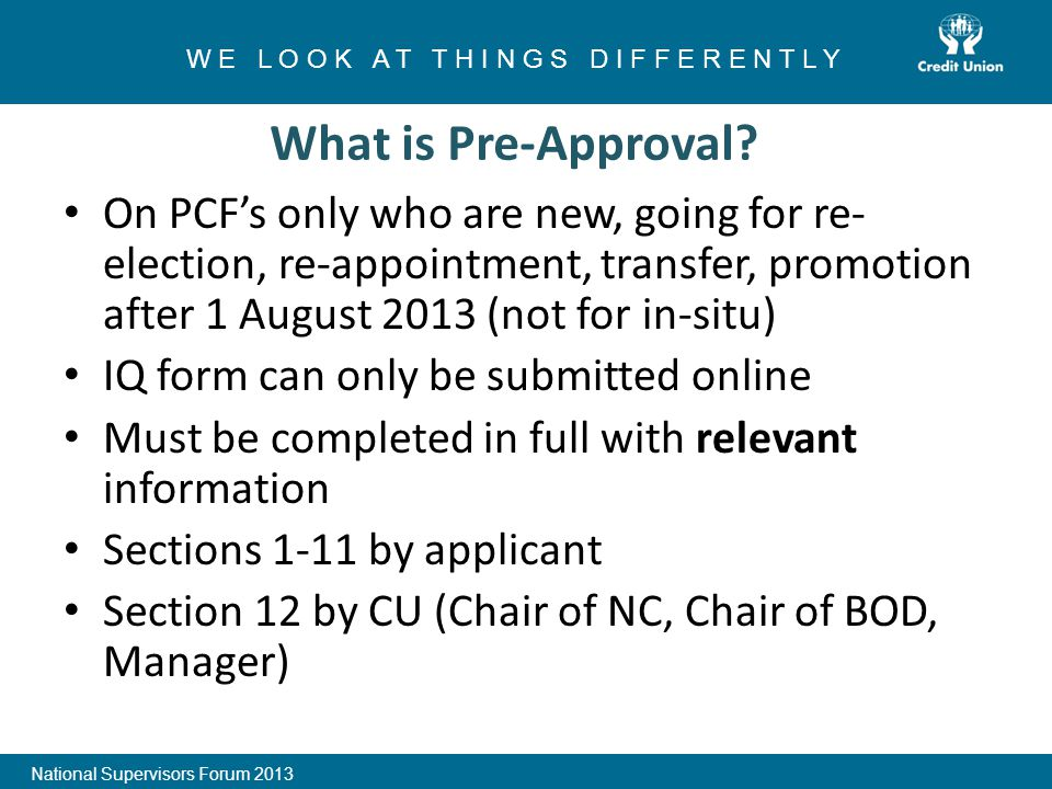 On PCF's only who are new, going for re- election, re-appointment, transfer, promotion after 1 August 2013 (not for in-situ) IQ form can only be submitted online Must be completed in full with relevant information Sections 1-11 by applicant Section 12 by CU (Chair of NC, Chair of BOD, Manager) 1 W E L O O K A T T H I N G S D I F F E R E N T L Y National Supervisors Forum 2013 What is Pre-Approval?