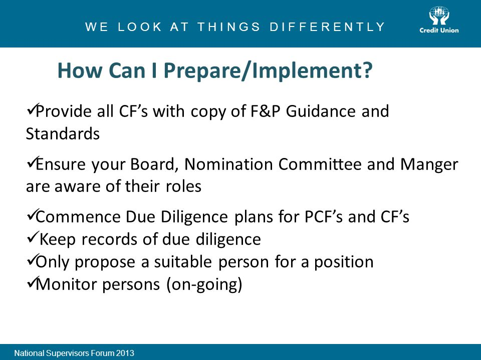 1 W E L O O K A T T H I N G S D I F F E R E N T L Y National Supervisors Forum 2013 Provide all CF's with copy of F&P Guidance and Standards Ensure your Board, Nomination Committee and Manger are aware of their roles Commence Due Diligence plans for PCF's and CF's Keep records of due diligence Only propose a suitable person for a position Monitor persons (on-going)