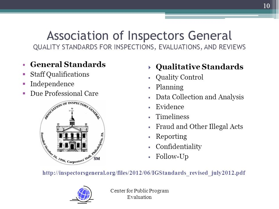 Center for Public Program Evaluation 10 Association of Inspectors General QUALITY STANDARDS FOR INSPECTIONS, EVALUATIONS, AND REVIEWS General Standards  Staff Qualifications  Independence  Due Professional Care  Qualitative Standards  Quality Control  Planning  Data Collection and Analysis  Evidence  Timeliness  Fraud and Other Illegal Acts  Reporting  Confidentiality  Follow-Up http://inspectorsgeneral.org/files/2012/06/IGStandards_revised_july2012.pdf