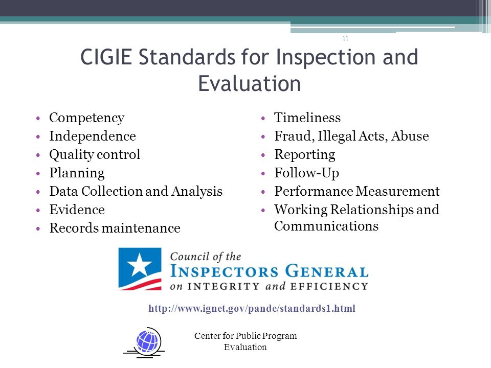 Center for Public Program Evaluation CIGIE Standards for Inspection and Evaluation 11 Timeliness Fraud, Illegal Acts, Abuse Reporting Follow-Up Performance Measurement Working Relationships and Communications Competency Independence Quality control Planning Data Collection and Analysis Evidence Records maintenance http://www.ignet.gov/pande/standards1.html