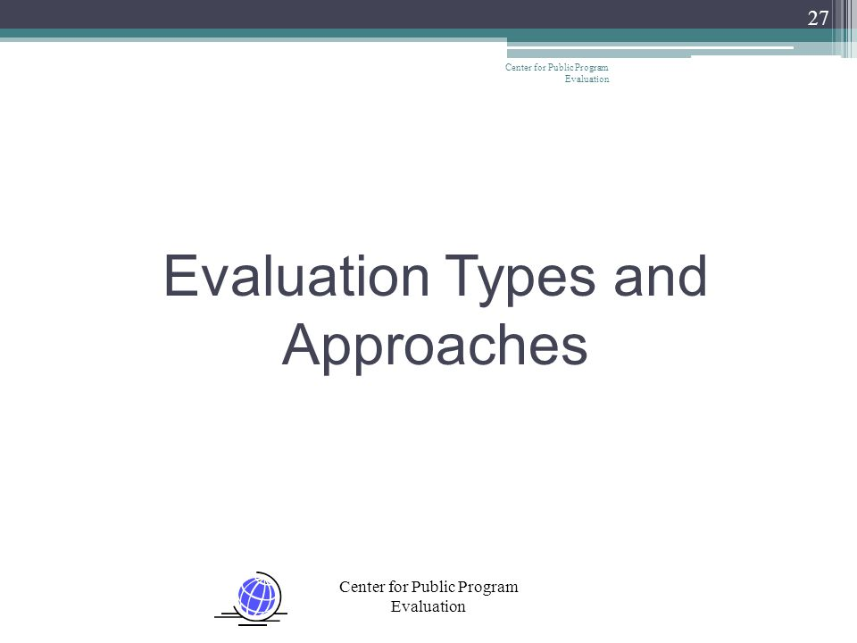 Center for Public Program Evaluation 27 Evaluation Types and Approaches