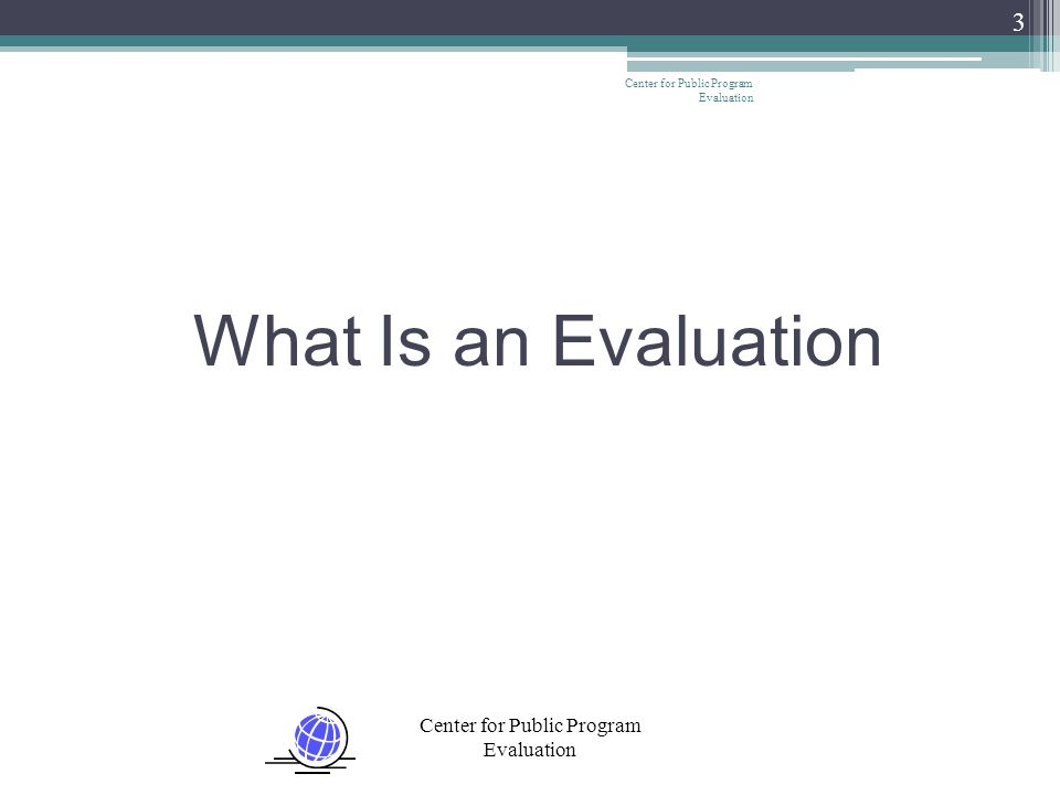 Center for Public Program Evaluation Evaluation involves assessing the strengths and weaknesses of programs, policies, personnel, products, and organizations to improve their effectiveness.