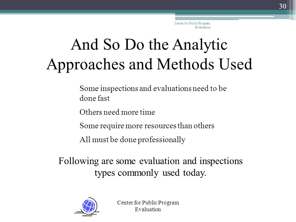 Center for Public Program Evaluation 30 And So Do the Analytic Approaches and Methods Used Some inspections and evaluations need to be done fast Other