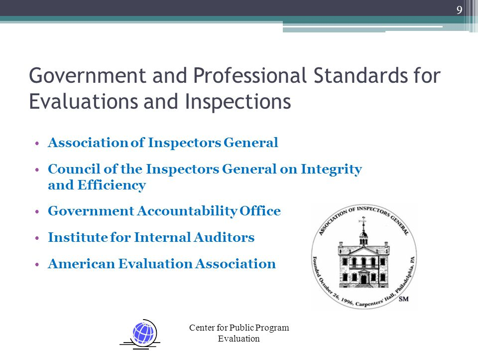 Center for Public Program Evaluation Association of Inspectors General Council of the Inspectors General on Integrity and Efficiency Government Accountability Office Institute for Internal Auditors American Evaluation Association 9 Government and Professional Standards for Evaluations and Inspections