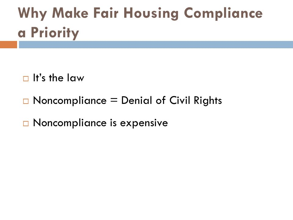 Why Make Fair Housing Compliance a Priority  It's the law  Noncompliance = Denial of Civil Rights  Noncompliance is expensive