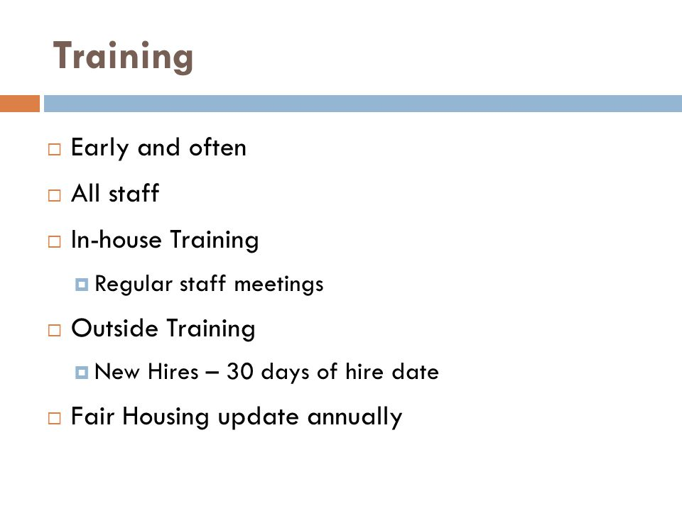 Training  Early and often  All staff  In-house Training  Regular staff meetings  Outside Training  New Hires – 30 days of hire date  Fair Housing update annually