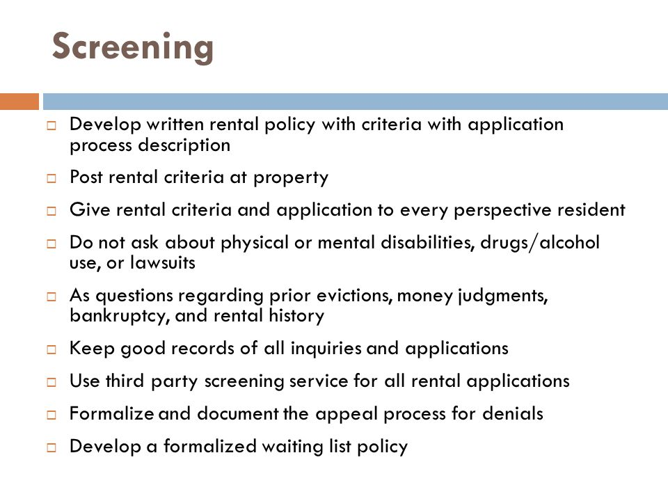Screening  Develop written rental policy with criteria with application process description  Post rental criteria at property  Give rental criteria and application to every perspective resident  Do not ask about physical or mental disabilities, drugs/alcohol use, or lawsuits  As questions regarding prior evictions, money judgments, bankruptcy, and rental history  Keep good records of all inquiries and applications  Use third party screening service for all rental applications  Formalize and document the appeal process for denials  Develop a formalized waiting list policy