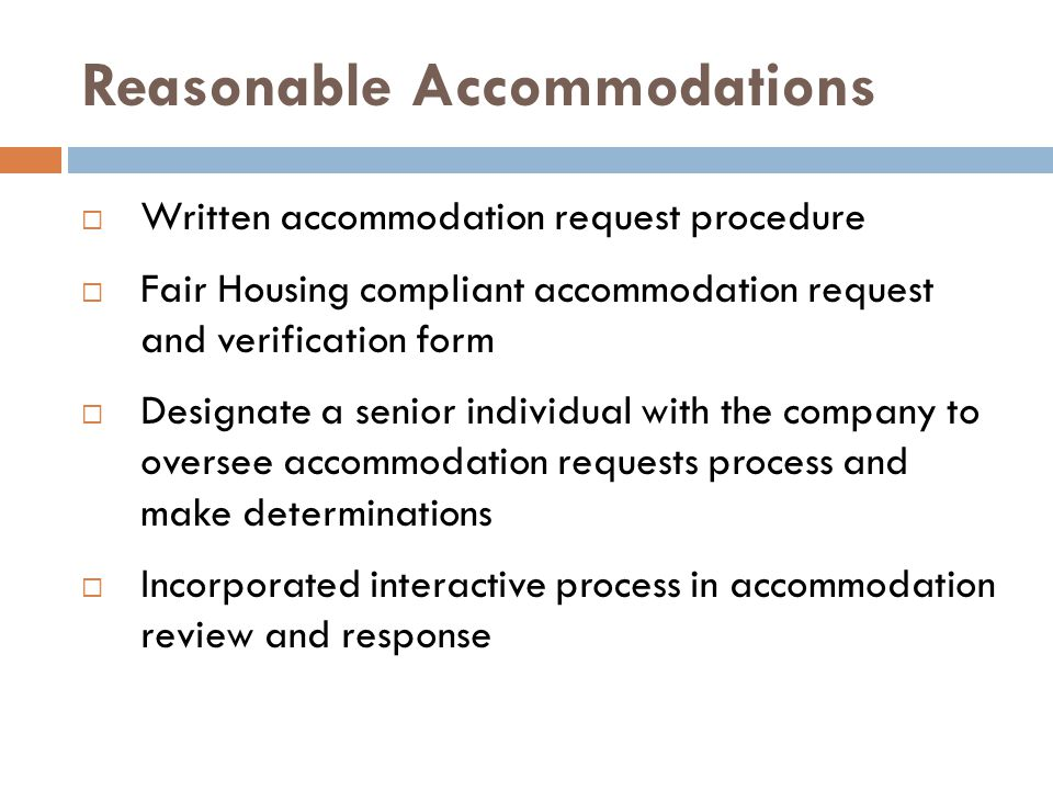 Reasonable Accommodations  Written accommodation request procedure  Fair Housing compliant accommodation request and verification form  Designate a senior individual with the company to oversee accommodation requests process and make determinations  Incorporated interactive process in accommodation review and response