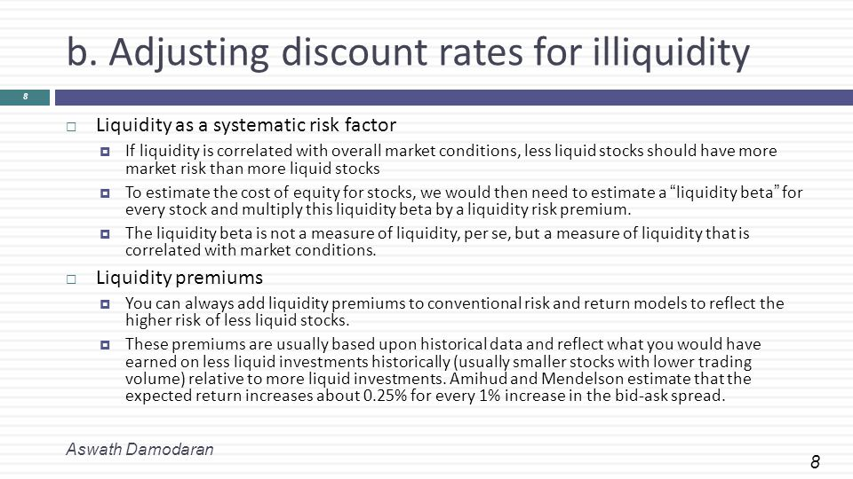 8 b. Adjusting discount rates for illiquidity Aswath Damodaran 8  Liquidity as a systematic risk factor  If liquidity is correlated with overall mar