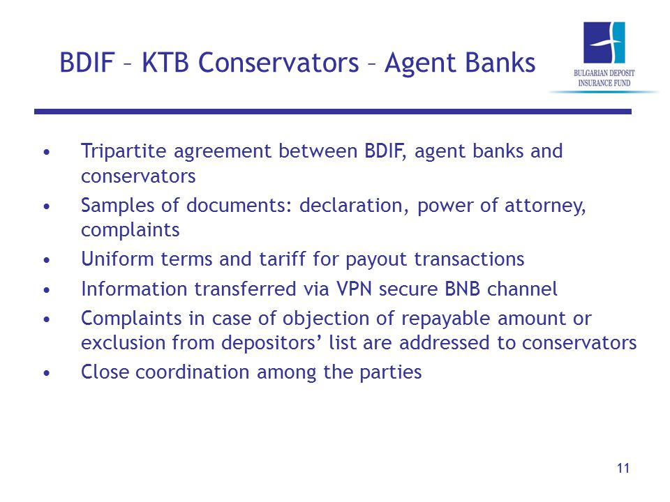 BDIF – KTB Conservators – Agent Banks 11 Tripartite agreement between BDIF, agent banks and conservators Samples of documents: declaration, power of attorney, complaints Uniform terms and tariff for payout transactions Information transferred via VPN secure BNB channel Complaints in case of objection of repayable amount or exclusion from depositors' list are addressed to conservators Close coordination among the parties