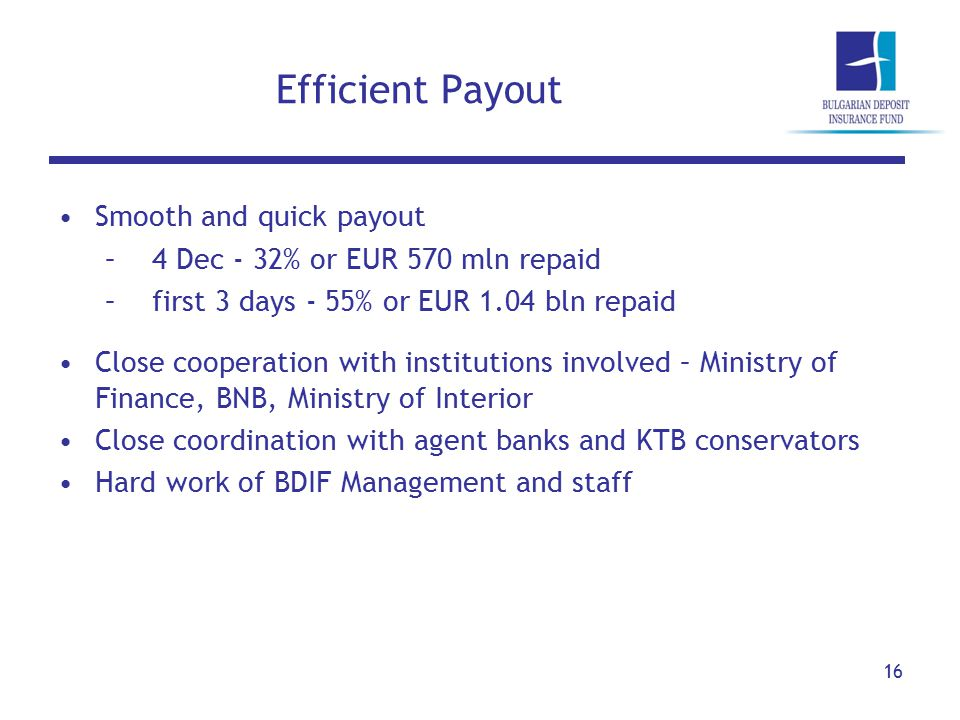 Efficient Payout 16 Smooth and quick payout –4 Dec - 32% or EUR 570 mln repaid –first 3 days - 55% or EUR 1.04 bln repaid Close cooperation with institutions involved – Ministry of Finance, BNB, Ministry of Interior Close coordination with agent banks and KTB conservators Hard work of BDIF Management and staff