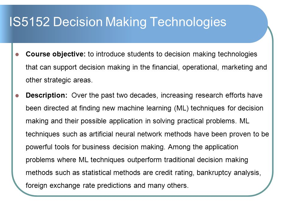 IS5152 Decision Making Technologies Course objective: to introduce students to decision making technologies that can support decision making in the financial, operational, marketing and other strategic areas.