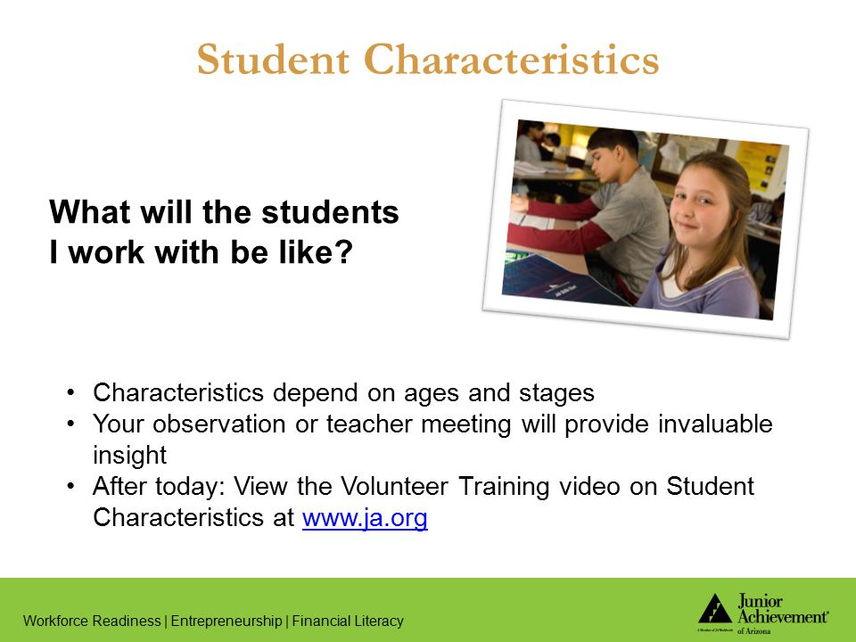 Student Characteristics Workforce Readiness | Entrepreneurship | Financial Literacy Characteristics depend on ages and stages Your observation or teacher meeting will provide invaluable insight After today: View the Volunteer Training video on Student Characteristics at www.ja.orgwww.ja.org What will the students I work with be like