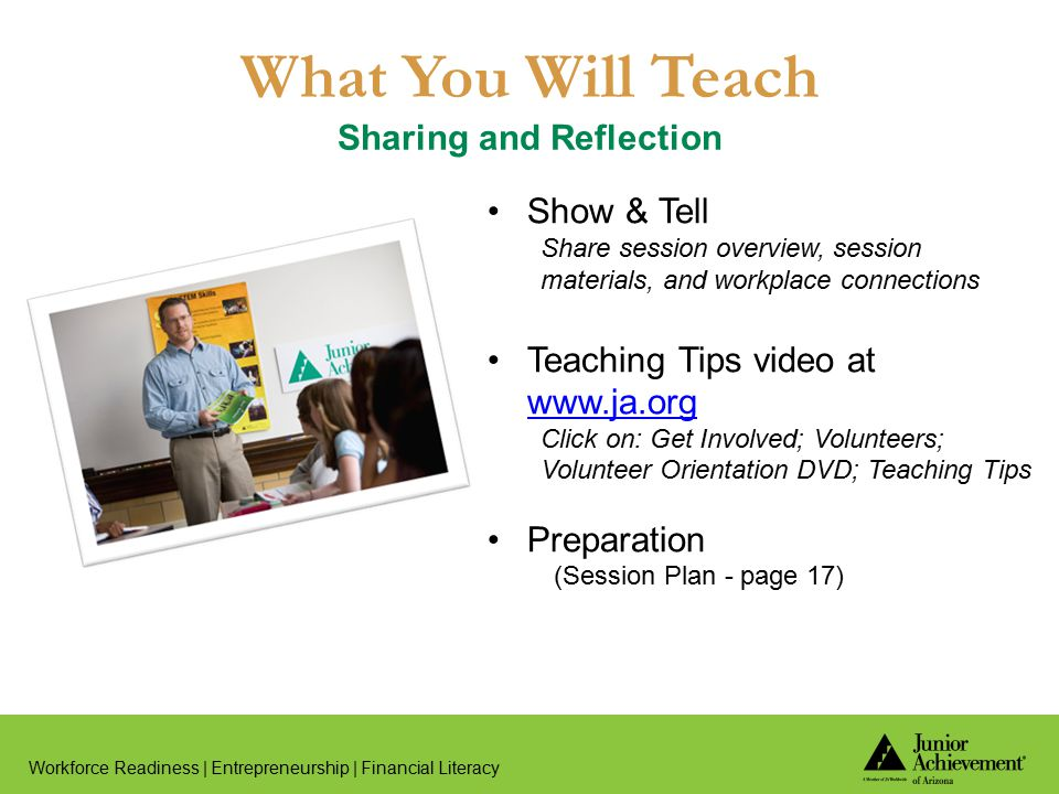 What You Will Teach Sharing and Reflection Workforce Readiness | Entrepreneurship | Financial Literacy Show & Tell Share session overview, session materials, and workplace connections Teaching Tips video at www.ja.org www.ja.org Click on: Get Involved; Volunteers; Volunteer Orientation DVD; Teaching Tips Preparation (Session Plan - page 17)