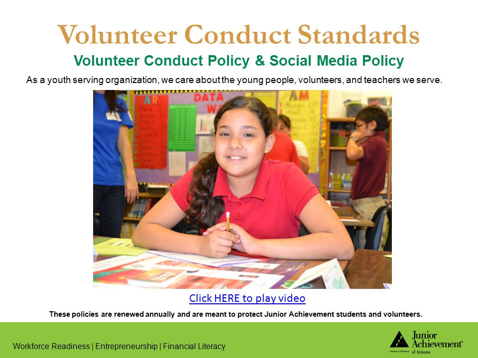 Volunteer Conduct Standards Volunteer Conduct Policy & Social Media Policy Workforce Readiness | Entrepreneurship | Financial Literacy As a youth serving organization, we care about the young people, volunteers, and teachers we serve.