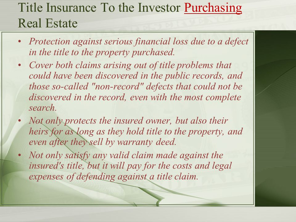 Title Insurance To the Investor Purchasing Real Estate Protection against serious financial loss due to a defect in the title to the property purchase