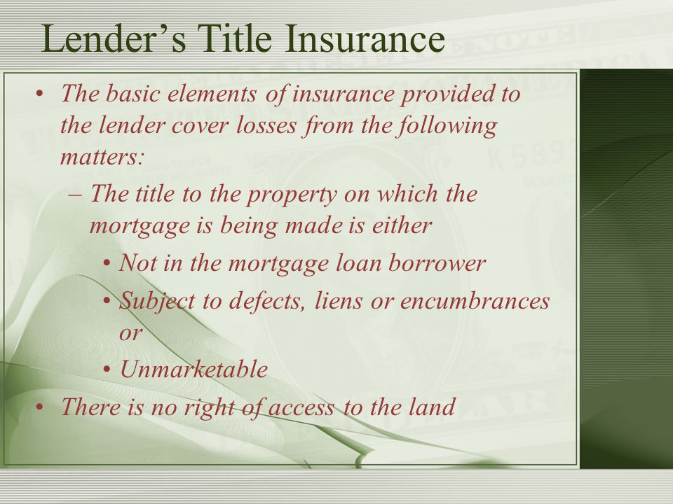 Lender's Title Insurance The basic elements of insurance provided to the lender cover losses from the following matters: –The title to the property on