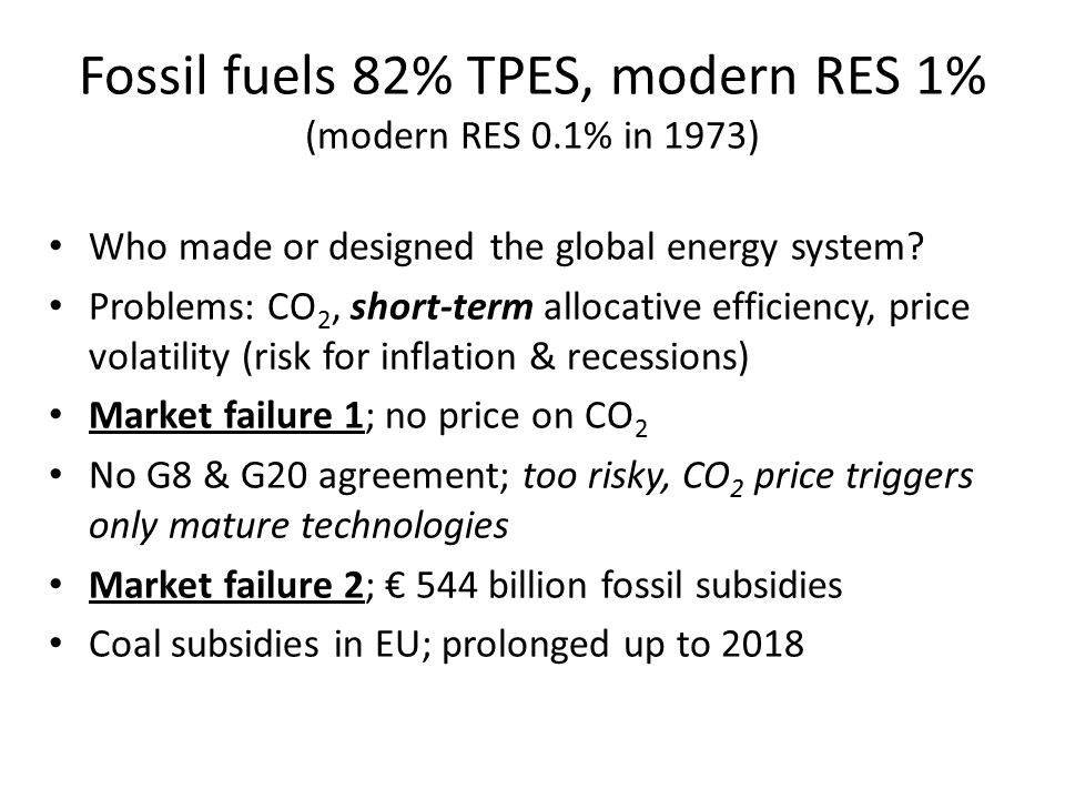 Fossil fuels 82% TPES, modern RES 1% (modern RES 0.1% in 1973) Who made or designed the global energy system? Problems: CO 2, short-term allocative ef