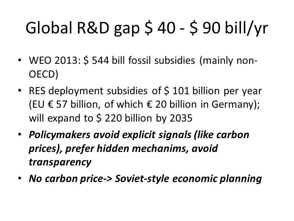 Global R&D gap $ 40 - $ 90 bill/yr WEO 2013: $ 544 bill fossil subsidies (mainly non- OECD) RES deployment subsidies of $ 101 billion per year (EU € 57 billion, of which € 20 billion in Germany); will expand to $ 220 billion by 2035 Policymakers avoid explicit signals (like carbon prices), prefer hidden mechanims, avoid transparency No carbon price-> Soviet-style economic planning