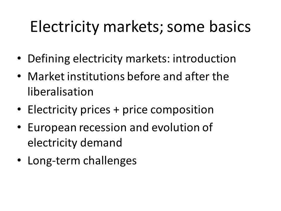 Electricity markets; some basics Defining electricity markets: introduction Market institutions before and after the liberalisation Electricity prices + price composition European recession and evolution of electricity demand Long-term challenges