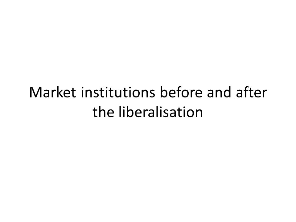 Market institutions before and after the liberalisation