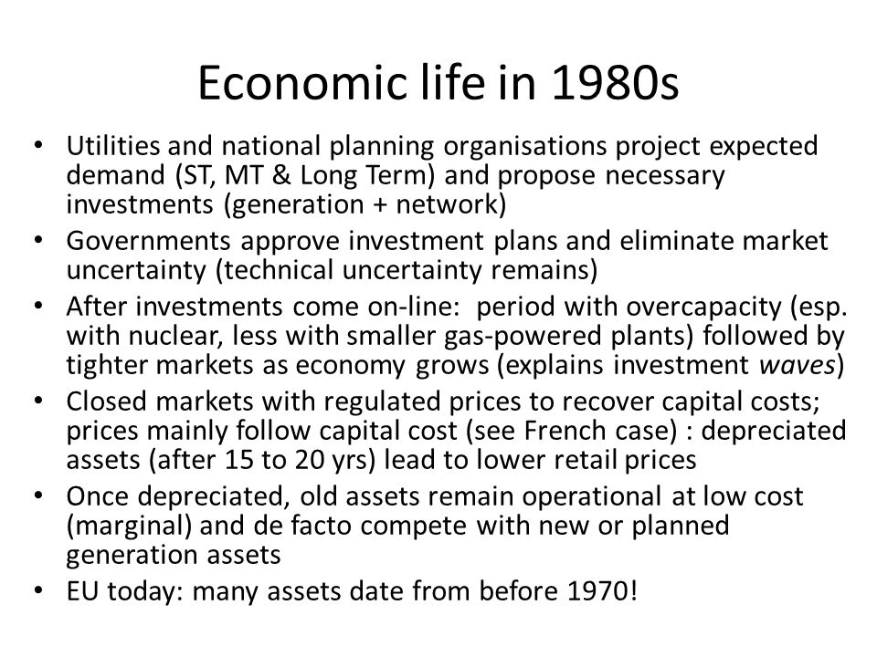 Economic life in 1980s Utilities and national planning organisations project expected demand (ST, MT & Long Term) and propose necessary investments (generation + network) Governments approve investment plans and eliminate market uncertainty (technical uncertainty remains) After investments come on-line: period with overcapacity (esp.