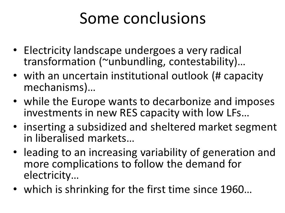 Some conclusions Electricity landscape undergoes a very radical transformation (~unbundling, contestability)… with an uncertain institutional outlook (# capacity mechanisms)… while the Europe wants to decarbonize and imposes investments in new RES capacity with low LFs… inserting a subsidized and sheltered market segment in liberalised markets… leading to an increasing variability of generation and more complications to follow the demand for electricity… which is shrinking for the first time since 1960…
