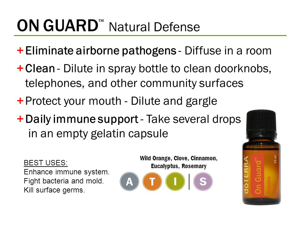 ON GUARD ™ Natural Defense +Eliminate airborne pathogens - Diffuse in a room +Clean - Dilute in spray bottle to clean doorknobs, telephones, and other