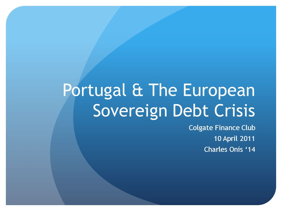 Portugal & The European Sovereign Debt Crisis Colgate Finance Club 10 April 2011 Charles Onis '14