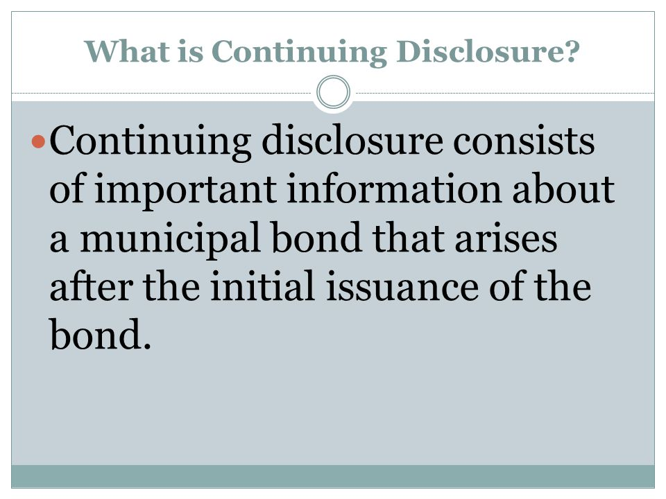 What is Continuing Disclosure? Continuing disclosure consists of important information about a municipal bond that arises after the initial issuance o