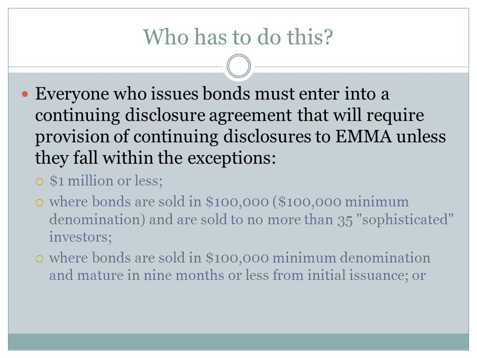 Who has to do this? Everyone who issues bonds must enter into a continuing disclosure agreement that will require provision of continuing disclosures