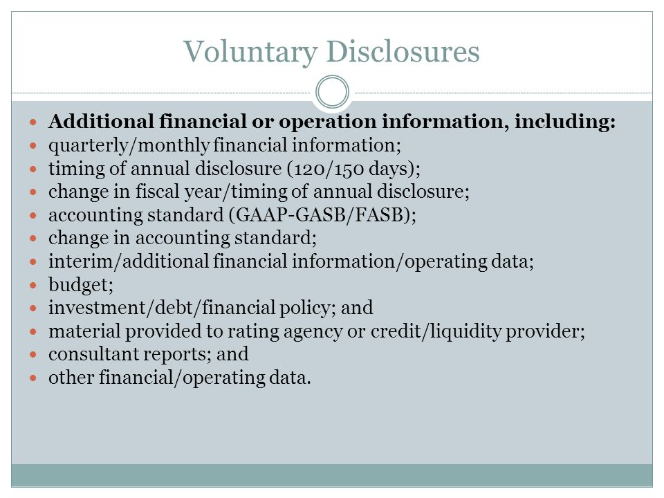 Voluntary Disclosures Additional event-based disclosures, including: amendment to continuing disclosure undertaking; change in obligated person; notice to investors pursuant to bond documents; certain communications from the IRS (other than those included under Rule 15c2-12); bid for auction rate or other securities; capital or other financing plan; litigation/enforcement action; change of tender agent, remarketing agent, or other on-going party; derivative or other similar transaction; and other event-based disclosures.