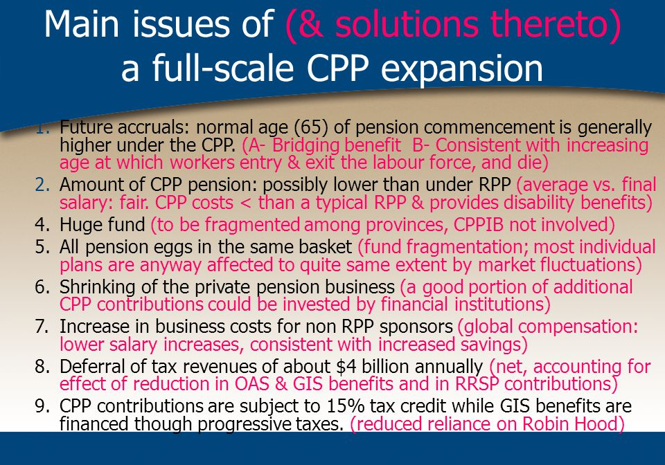 Main issues of (& solutions thereto) a full-scale CPP expansion 1.Future accruals: normal age (65) of pension commencement is generally higher under the CPP.