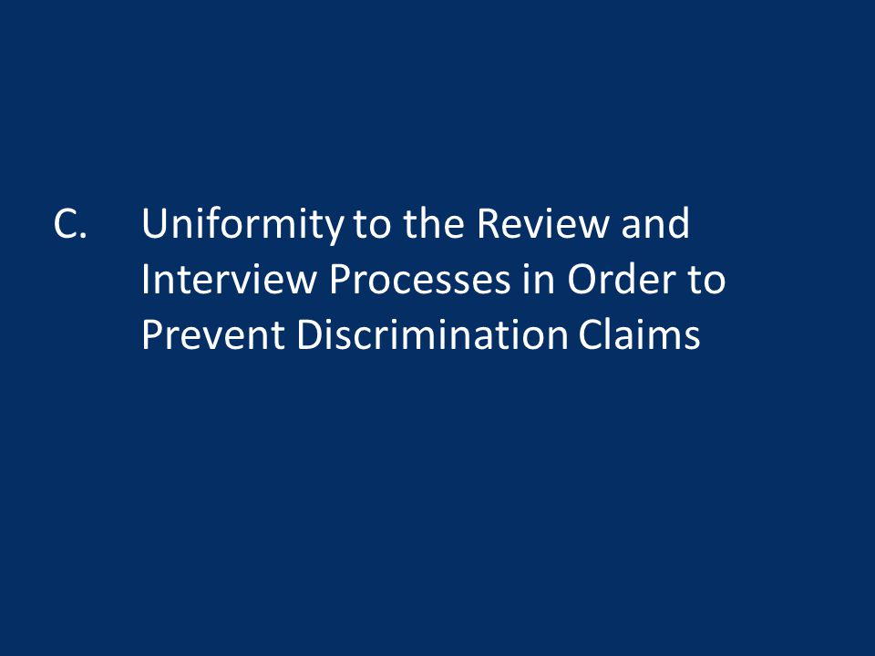 C. Uniformity to the Review and Interview Processes in Order to Prevent Discrimination Claims