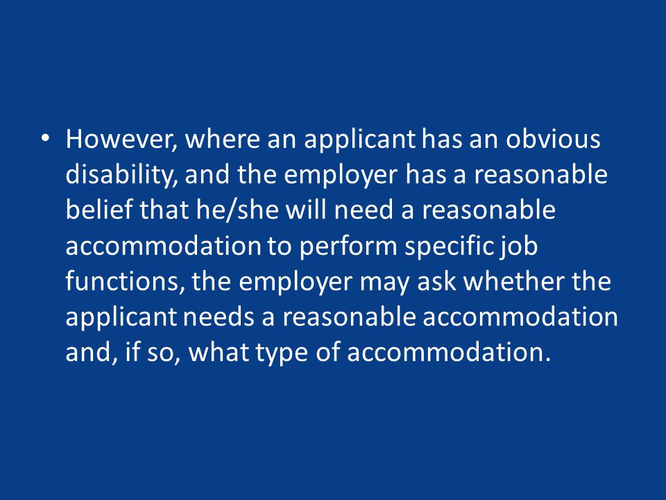 However, where an applicant has an obvious disability, and the employer has a reasonable belief that he/she will need a reasonable accommodation to perform specific job functions, the employer may ask whether the applicant needs a reasonable accommodation and, if so, what type of accommodation.
