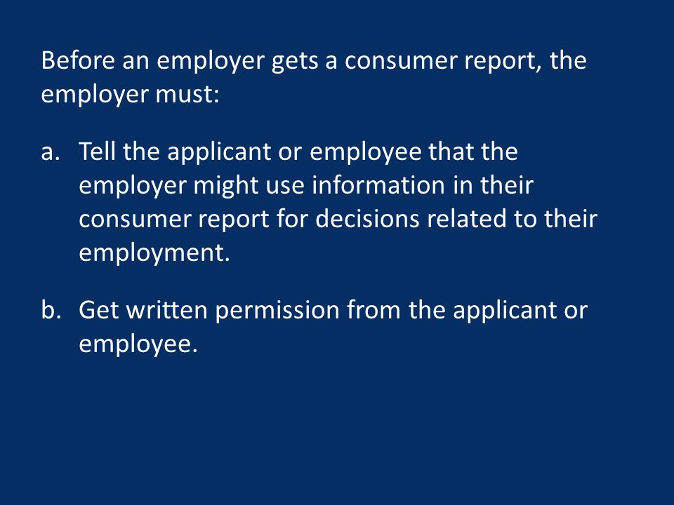 Before an employer gets a consumer report, the employer must: a.Tell the applicant or employee that the employer might use information in their consumer report for decisions related to their employment.