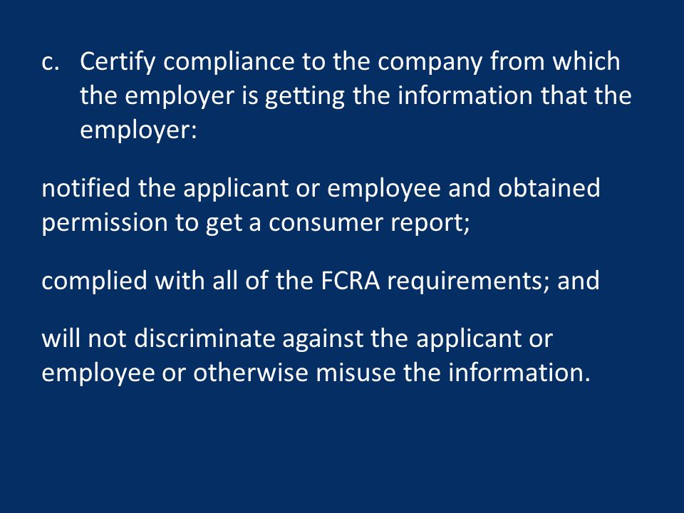 c.Certify compliance to the company from which the employer is getting the information that the employer: notified the applicant or employee and obtained permission to get a consumer report; complied with all of the FCRA requirements; and will not discriminate against the applicant or employee or otherwise misuse the information.