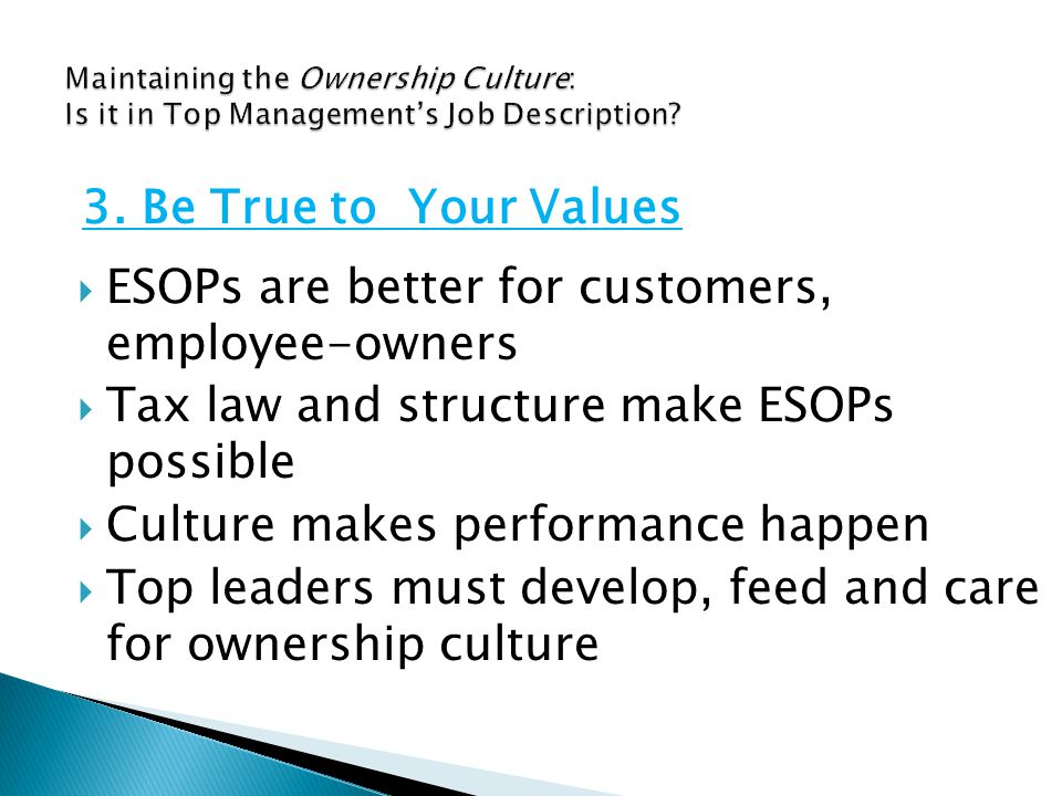  ESOPs are better for customers, employee-owners  Tax law and structure make ESOPs possible  Culture makes performance happen  Top leaders must develop, feed and care for ownership culture 3.