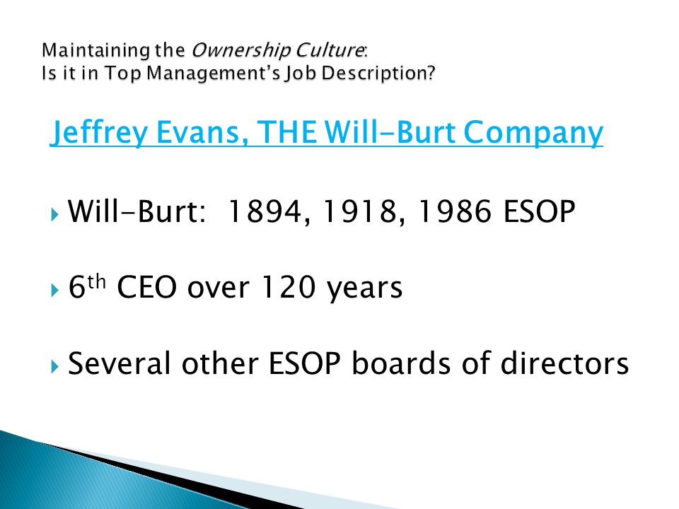  Will-Burt: 1894, 1918, 1986 ESOP  6 th CEO over 120 years  Several other ESOP boards of directors Jeffrey Evans, THE Will-Burt Company