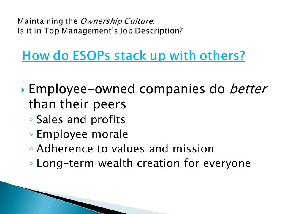 Employee-owned companies do better than their peers ◦ Sales and profits ◦ Employee morale ◦ Adherence to values and mission ◦ Long-term wealth creation for everyone How do ESOPs stack up with others