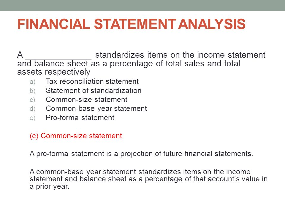 FINANCIAL STATEMENT ANALYSIS A ______________ standardizes items on the income statement and balance sheet as a percentage of total sales and total as