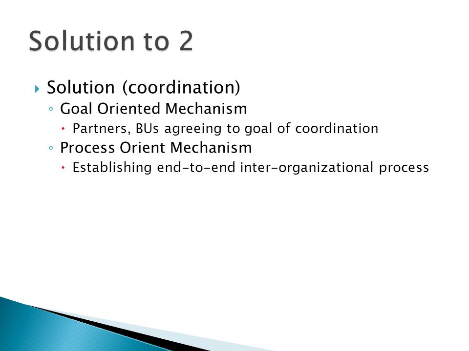  Solution (coordination) ◦ Goal Oriented Mechanism  Partners, BUs agreeing to goal of coordination ◦ Process Orient Mechanism  Establishing end-to-end inter-organizational process