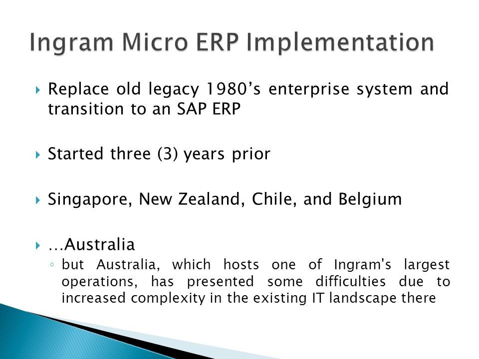  Replace old legacy 1980's enterprise system and transition to an SAP ERP  Started three (3) years prior  Singapore, New Zealand, Chile, and Belgium  …Australia ◦ but Australia, which hosts one of Ingram s largest operations, has presented some difficulties due to increased complexity in the existing IT landscape there