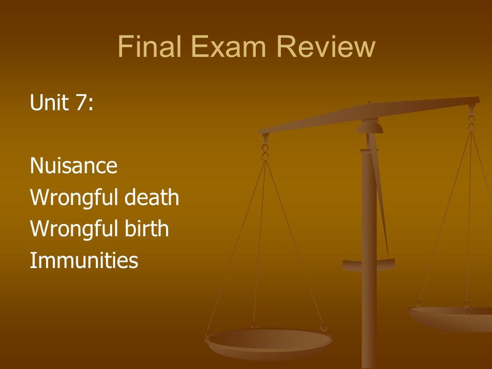 Final Exam Review Unit 7: Nuisance Wrongful death Wrongful birth Immunities