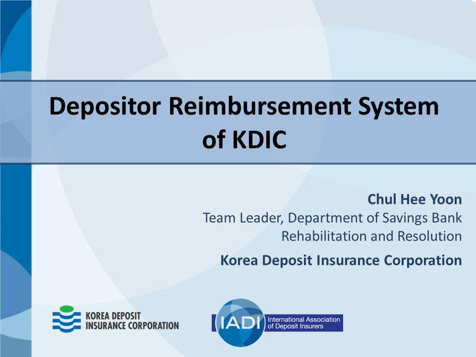 Depositor Reimbursement System of KDIC Chul Hee Yoon Team Leader, Department of Savings Bank Rehabilitation and Resolution Korea Deposit Insurance Corporation