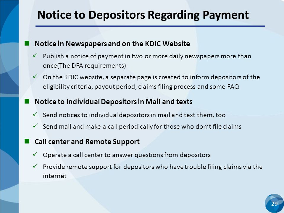 29 Notice to Depositors Regarding Payment Notice in Newspapers and on the KDIC Website Publish a notice of payment in two or more daily newspapers more than once(The DPA requirements) On the KDIC website, a separate page is created to inform depositors of the eligibility criteria, payout period, claims filing process and some FAQ Notice to Individual Depositors in Mail and texts Send notices to individual depositors in mail and text them, too Send mail and make a call periodically for those who don't file claims Call center and Remote Support Operate a call center to answer questions from depositors Provide remote support for depositors who have trouble filing claims via the internet