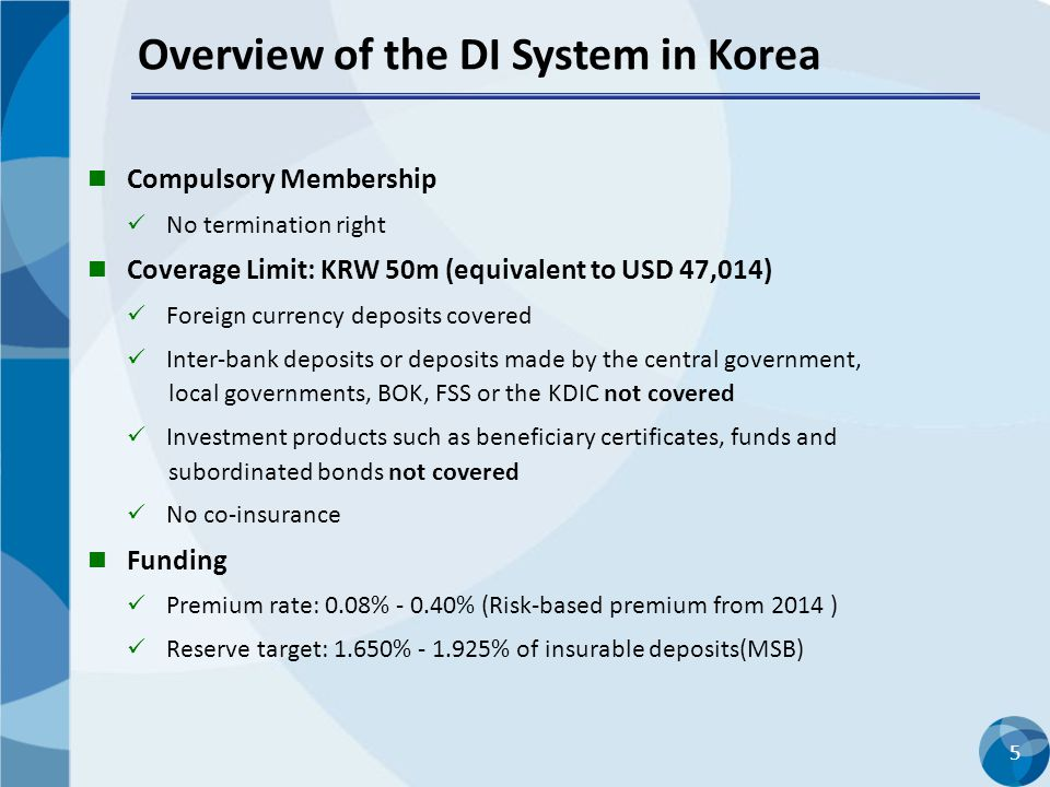 5 Compulsory Membership No termination right Coverage Limit: KRW 50m (equivalent to USD 47,014) Foreign currency deposits covered Inter-bank deposits or deposits made by the central government, local governments, BOK, FSS or the KDIC not covered Investment products such as beneficiary certificates, funds and subordinated bonds not covered No co-insurance Funding Premium rate: 0.08% - 0.40% (Risk-based premium from 2014 ) Reserve target: 1.650% - 1.925% of insurable deposits(MSB) Overview of the DI System in Korea