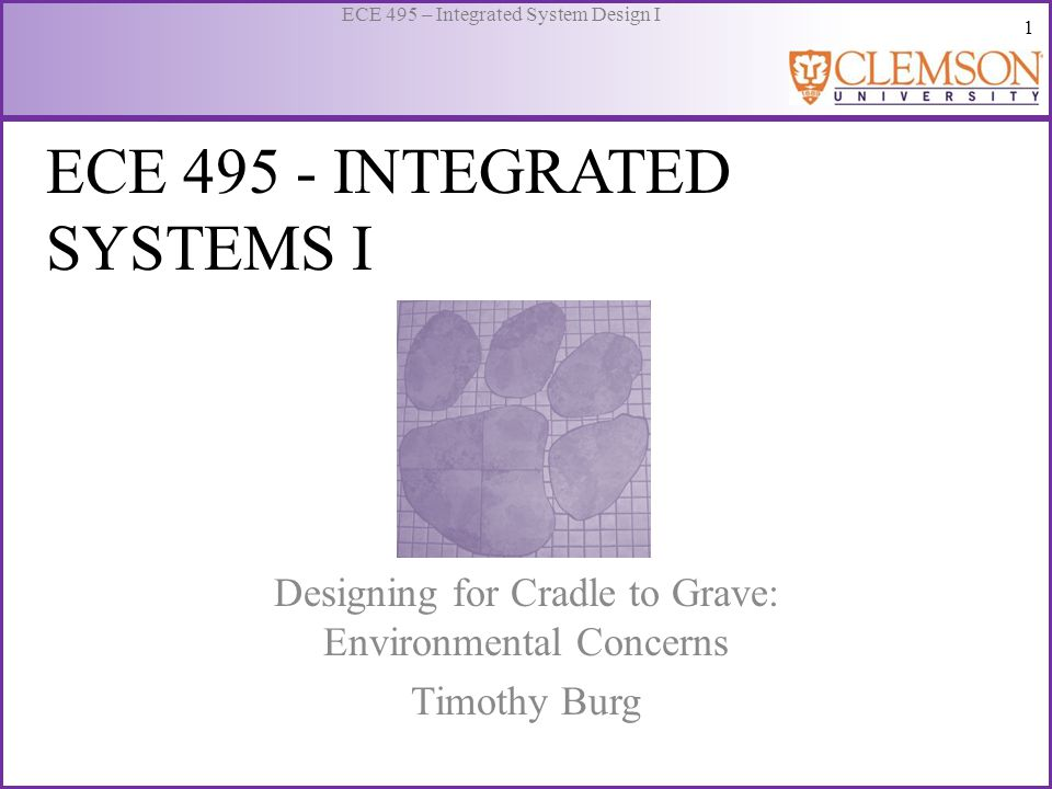 1 ECE 495 – Integrated System Design I ECE 495 - INTEGRATED SYSTEMS I Designing for Cradle to Grave: Environmental Concerns Timothy Burg